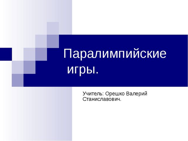Паралимпийские игры. Учитель: Орешко Валерий Станиславович.