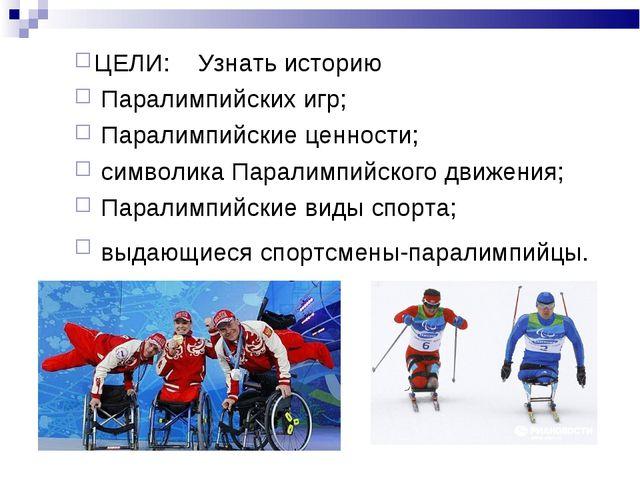 ЦЕЛИ: Узнать историю Паралимпийских игр; Паралимпийские ценности; символика П...