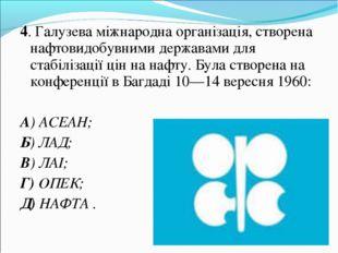 4. Галузева міжнародна організація, створена нафтовидобувними державами для с