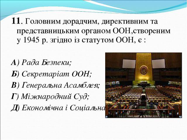 11. Головним дорадчим, директивним та представницьким органом ООН,створеним у...