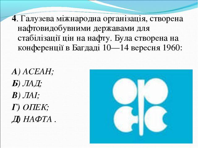 4. Галузева міжнародна організація, створена нафтовидобувними державами для с...