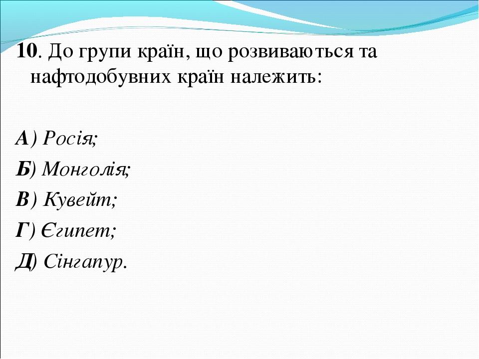 10. До групи країн, що розвиваються та нафтодобувних країн належить: А) Росія...