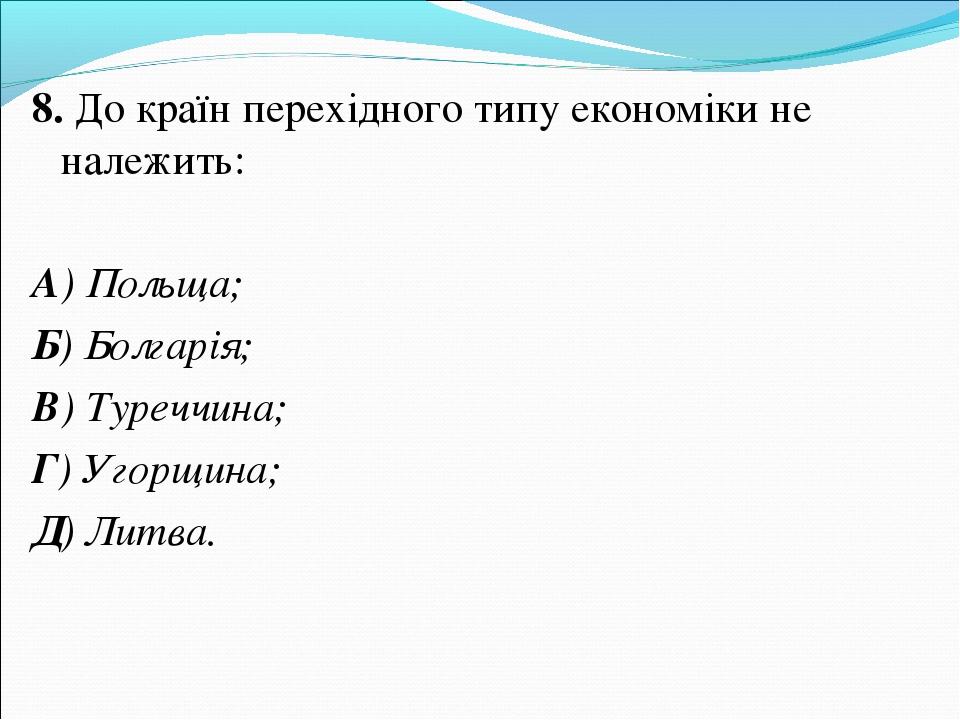 8. До країн перехідного типу економіки не належить: А) Польща; Б) Болгарія; В...