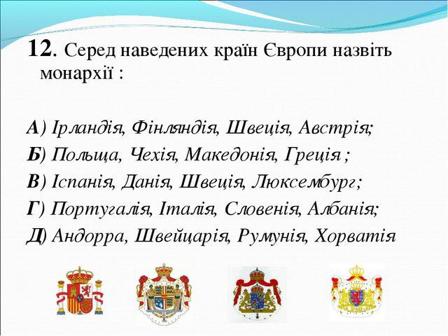 12. Серед наведених країн Європи назвіть монархії : А) Ірландія, Фінляндія, Ш...