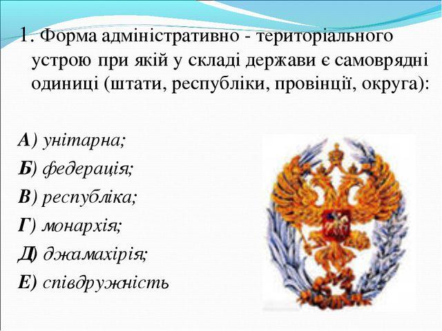 1. Форма адміністративно - територіального устрою при якій у складі держави є...
