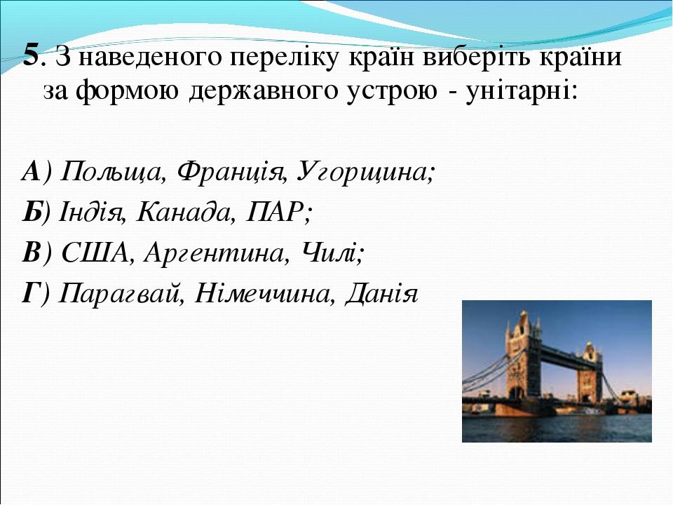 5. З наведеного переліку країн виберіть країни за формою державного устрою -...