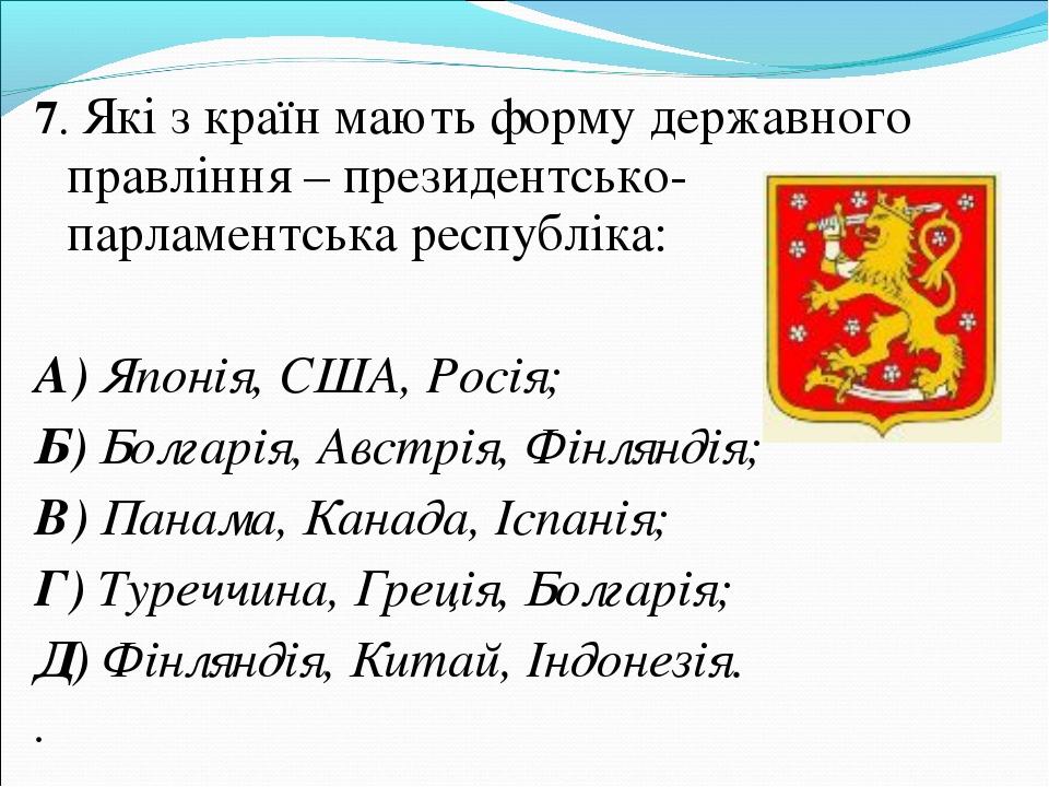 7. Які з країн мають форму державного правління – президентсько-парламентська...