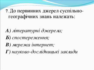 7. До первинних джерел суспільно-географічних знань належать: А) літературні