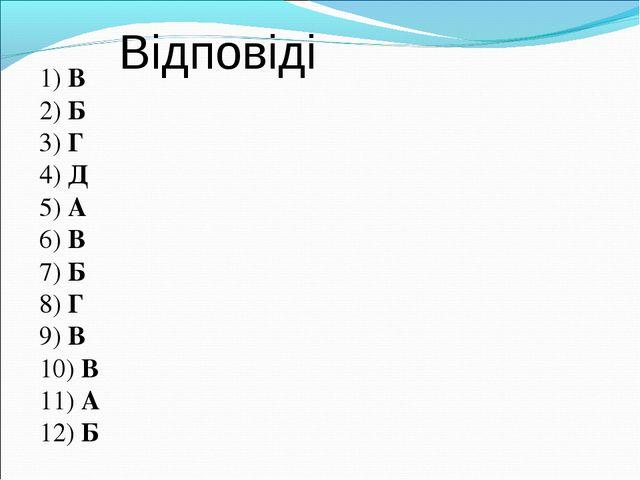 Відповіді 1) В 2) Б 3) Г 4) Д 5) А 6) В 7) Б 8) Г 9) В 10) В 11) А 12) Б