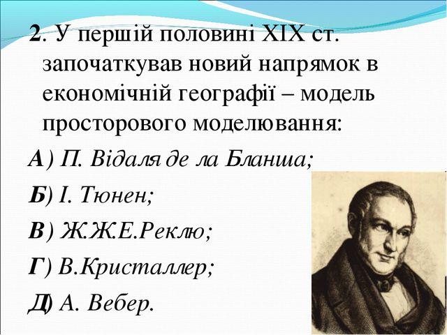 2. У першій половині ХІХ ст. започаткував новий напрямок в економічній геогра...