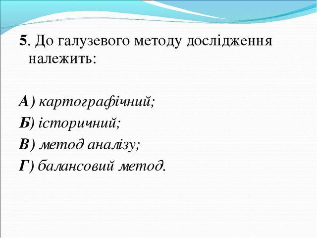 5. До галузевого методу дослідження належить: А) картографічний; Б) історични...