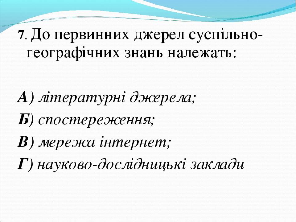 7. До первинних джерел суспільно-географічних знань належать: А) літературні...