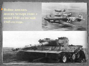 Война длилась долгих четыре года: с июня 1941-го по май 1945-го года.