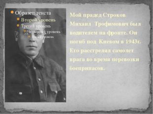 Мой прадед Строков Михаил Трофимович был водителем на фронте. Он погиб под Ки