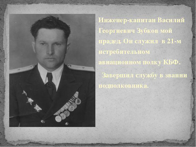 Инженер-капитан Василий Георгиевич Зубков мой прадед. Он служил в 21-м истре...