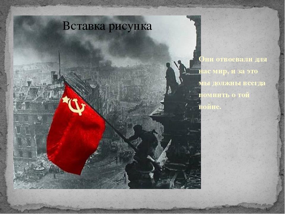 Они отвоевали для нас мир, и за это мы должны всегда помнить о той войне.