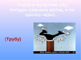 Пчела в мультике «Ну, погоди» ужалила волка, и он пролез через… (Трубу)