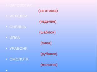 ВАГОЗОТАК (заготовка) ИЕЛЕДЗИ (изделие) ОНБЛША (шаблон) ИПЛА (пила) УРАБОНК (