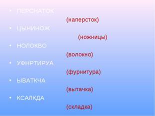 ПЕРСНАТОК (наперсток) ЦЫНИНОЖ (ножницы) НОЛОКВО (волокно) УФНРТИРУА (фурниту