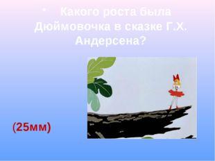 Какого роста была Дюймовочка в сказке Г.Х. Андерсена? (25мм)