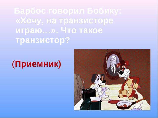 Барбос говорил Бобику: «Хочу, на транзисторе играю…». Что такое транзистор?...
