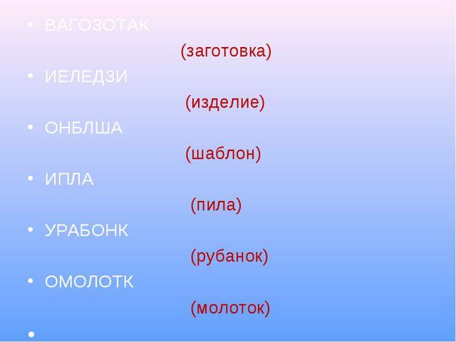 ВАГОЗОТАК (заготовка) ИЕЛЕДЗИ (изделие) ОНБЛША (шаблон) ИПЛА (пила) УРАБОНК (...
