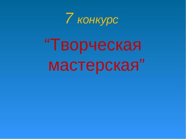 """7 конкурс """"Творческая мастерская"""""""