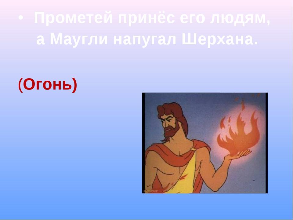 Прометей принёс его людям, а Маугли напугал Шерхана. (Огонь)