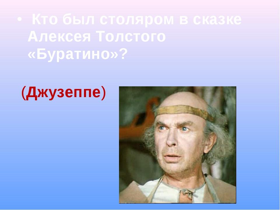 Кто был столяром в сказке Алексея Толстого «Буратино»? (Джузеппе)
