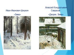 Иван Иванович Шишкин «Зима» Алексей Кондратьевич Саврасов «Дворик. Зима»