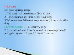 V.Бағалау Бағалау критерийлері: 1. Тақырыптың мазмұнын білу, түсіну. 2. Тапсы