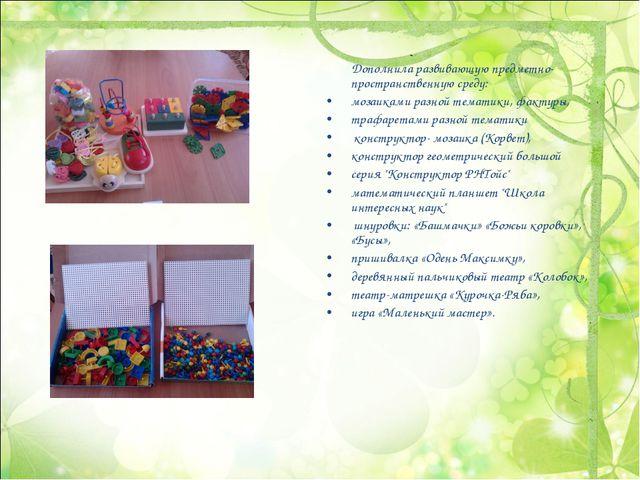 Дополнила развивающую предметно-пространственную среду: мозаиками разной тем...