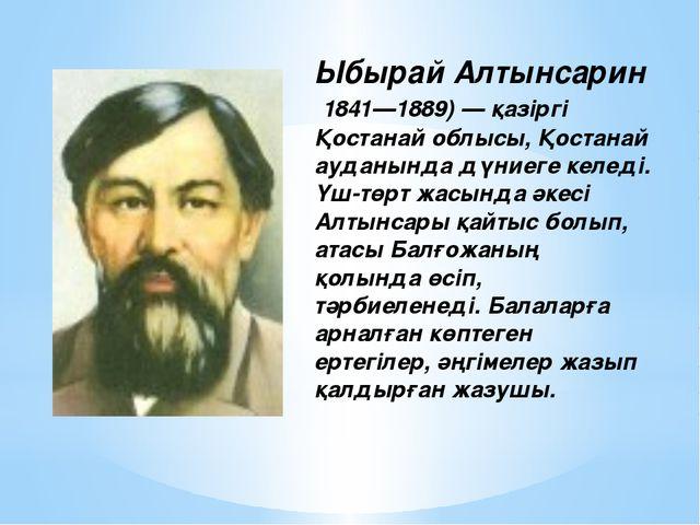 Ыбырай Алтынсарин 1841—1889) — қазіргі Қостанай облысы, Қостанай ауданында дү...