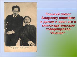 Горький помог Андрееву советами и делом и ввел его в книгоиздательское товар