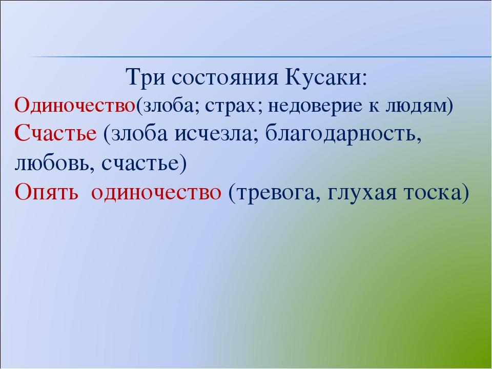 Три состояния Кусаки: Одиночество(злоба; страх; недоверие к людям) Счастье (з...