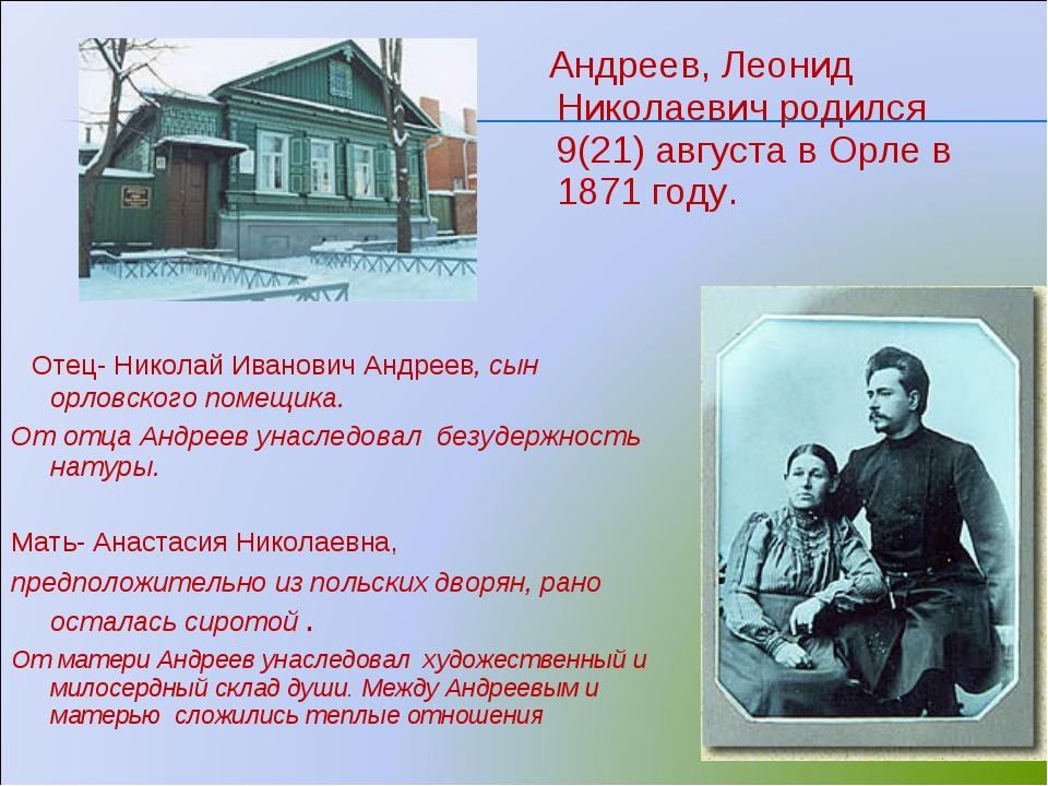 Андреев, Леонид Николаевич родился 9(21) августа в Орле в 1871 году. Отец- Н...