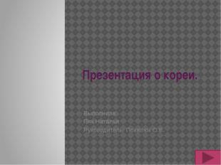 Презентация о кореи. Выполнила: Пяк Наталья Руководитель: Покалюк О.В.