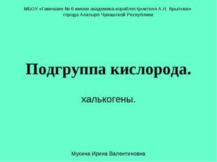 Подгруппа кислорода. халькогены. МБОУ «Гимназия № 6 имени академика-кораблест