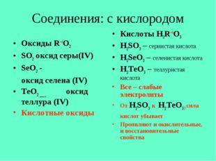 Соединения: с кислородом Оксиды R+4O2 SO2 оксид серы(IV) SeO2 - оксид селена