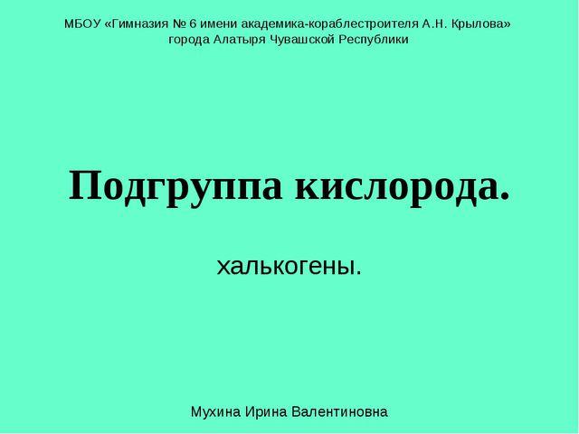 Подгруппа кислорода. халькогены. МБОУ «Гимназия № 6 имени академика-кораблест...