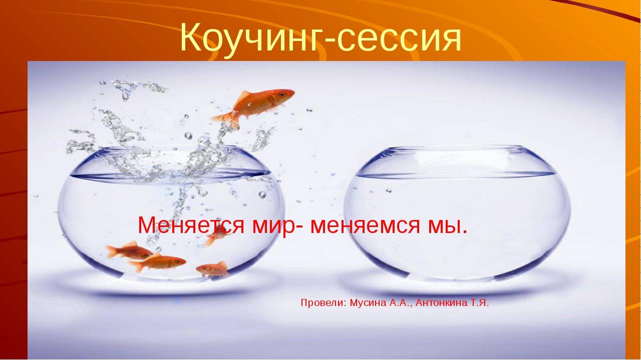 Коучинг-сессия Меняется мир- меняемся мы. Провели: Мусина А.А., Антонкина Т.Я.
