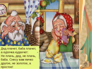 Дед плачет, баба плачет, а курочка кудахчет: - Не плачь, дед, не плачь, баба.