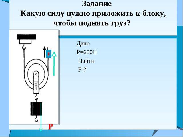 Задание Какую силу нужно приложить к блоку, чтобы поднять груз? Дано Р=600Н...