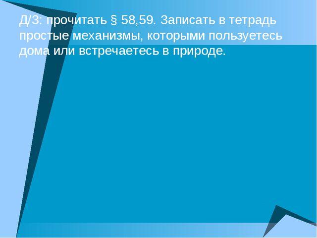 Д/З: прочитать § 58,59. Записать в тетрадь простые механизмы, которыми пользу...