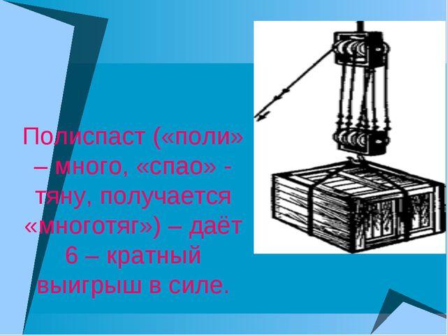 Полиспаст («поли» – много, «спао» - тяну, получается «многотяг») – даёт 6 – к...
