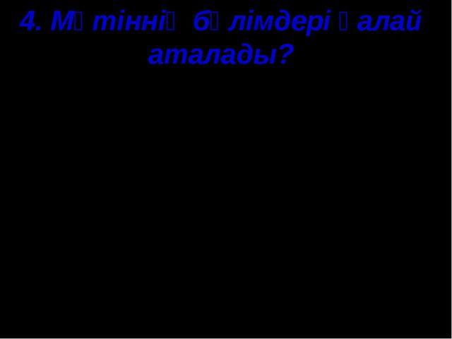 4. Мәтіннің бөлімдері қалай аталады? А) әңгімелеу, сипаттау, пайымдау; В) бас...