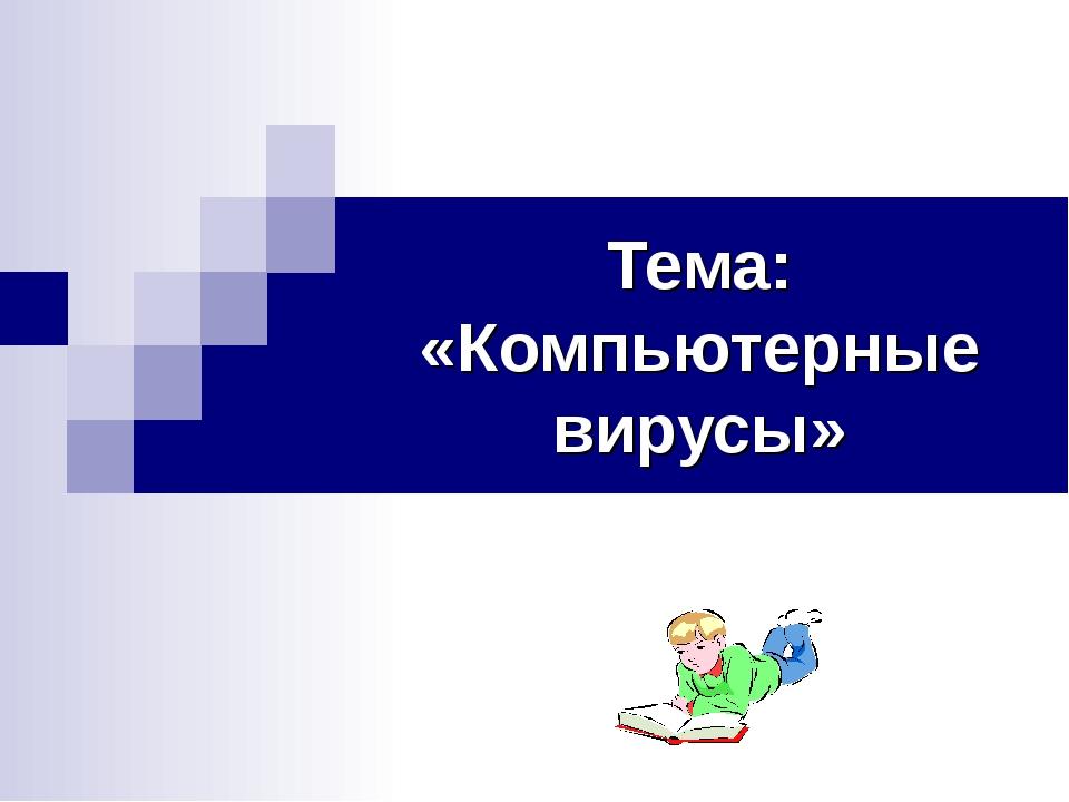 Тема: «Компьютерные вирусы»