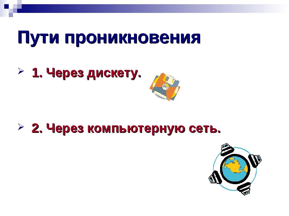 Пути проникновения 1. Через дискету. 2. Через компьютерную сеть.