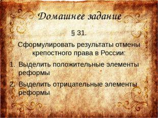 Домашнее задание § 31. Сформулировать результаты отмены крепостного права в Р
