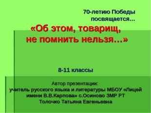 70-летию Победы посвящается… «Об этом, товарищ, не помнить нельзя…» 8-11 кла